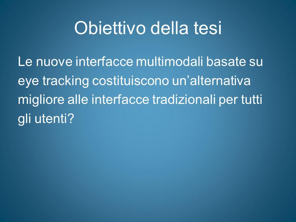 Obiettivo della tesi Le nuove interfacce multimodali basate su eye tracking costituiscono un'alternativa migliore alle interfacce tradizionali per tut