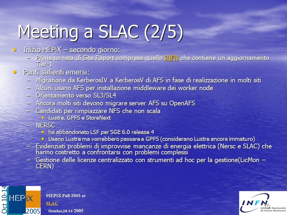 October,10-14 2005 HEPiX Fall 2005 at SLAC SLAC 10 Meeting a SLAC (2/5) Inizio HEPiX – secondo giorno: Inizio HEPiX – secondo giorno: –Prima tornata di Site Report compreso quello INFN che contiene un aggiornamento Tier-1 INFN Punti salienti emersi: Punti salienti emersi: –Migrazione da KerberosIV a KerberosV di AFS in fase di realizzazione in molti siti –Alcuni usano AFS per installazione middleware dei worker node –Orientamento verso SL3/SL4 –Ancora molti siti devono migrare server AFS su OpenAFS –Candidati per rimpiazzare NFS che non scala Lustre, GPFS e StoreNext Lustre, GPFS e StoreNext –NERSC ha abbandonato LSF per SGE 6.0 release 4 ha abbandonato LSF per SGE 6.0 release 4 Usano Lustre ma vorrebbero passare a GPFS (considerano Lustre ancora immaturo) Usano Lustre ma vorrebbero passare a GPFS (considerano Lustre ancora immaturo) –Evidenziati problemi di improvvise mancanze di energia elettrica (Nersc e SLAC) che hanno costretto a confrontarsi con problemi complessi –Gestione delle licenze centralizzato con strumenti ad hoc per la gestione(LicMon – CERN)