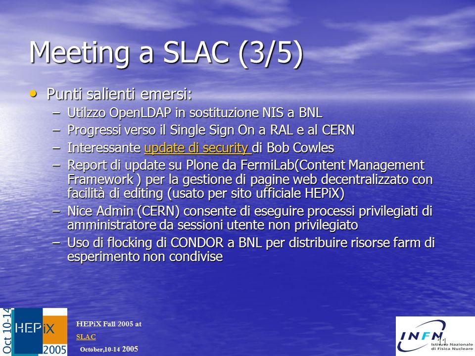October,10-14 2005 HEPiX Fall 2005 at SLAC SLAC 11 Meeting a SLAC (3/5) Punti salienti emersi: Punti salienti emersi: –Utilzzo OpenLDAP in sostituzione NIS a BNL –Progressi verso il Single Sign On a RAL e al CERN –Interessante update di security di Bob Cowles update di security update di security –Report di update su Plone da FermiLab(Content Management Framework ) per la gestione di pagine web decentralizzato con facilità di editing (usato per sito ufficiale HEPiX) –Nice Admin (CERN) consente di eseguire processi privilegiati di amministratore da sessioni utente non privilegiato –Uso di flocking di CONDOR a BNL per distribuire risorse farm di esperimento non condivise
