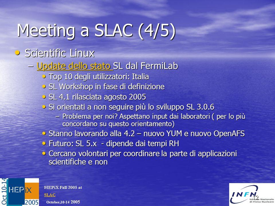 October,10-14 2005 HEPiX Fall 2005 at SLAC SLAC 12 Meeting a SLAC (4/5) Scientific Linux Scientific Linux –Update dello stato SL dal FermiLab Update dello stato Update dello stato Top 10 degli utilizzatori: Italia Top 10 degli utilizzatori: Italia SL Workshop in fase di definizione SL Workshop in fase di definizione SL 4.1 rilasciata agosto 2005 SL 4.1 rilasciata agosto 2005 Si orientati a non seguire più lo sviluppo SL 3.0.6 Si orientati a non seguire più lo sviluppo SL 3.0.6 –Problema per noi.