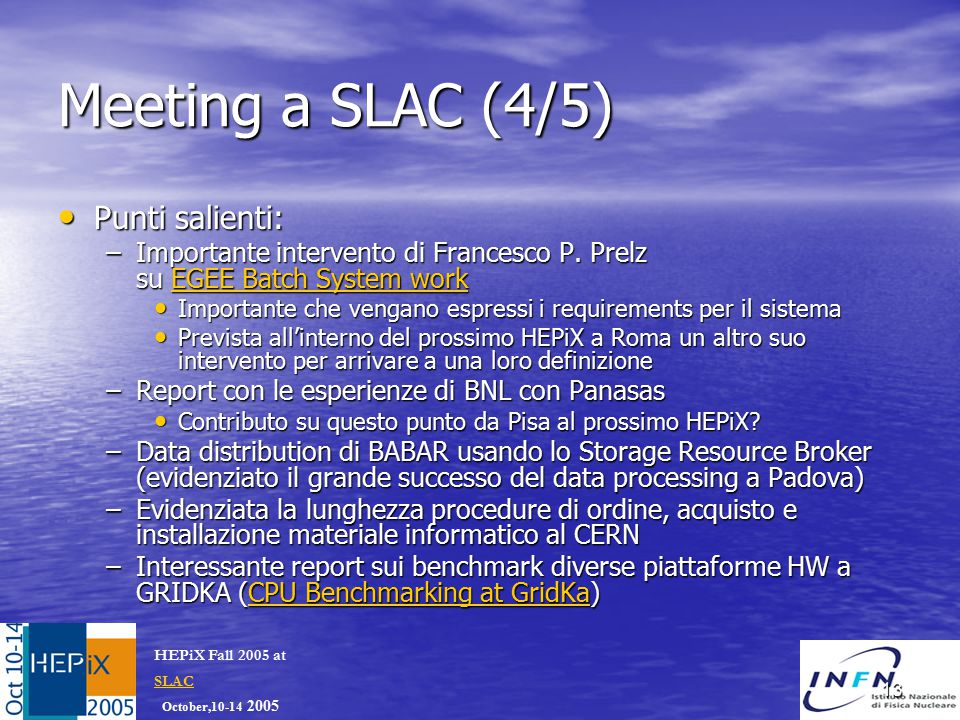 October,10-14 2005 HEPiX Fall 2005 at SLAC SLAC 13 Meeting a SLAC (4/5) Punti salienti: Punti salienti: –Importante intervento di Francesco P.