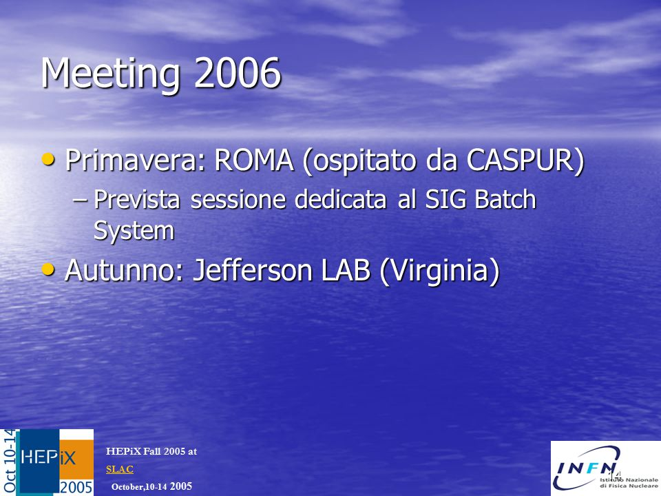 October,10-14 2005 HEPiX Fall 2005 at SLAC SLAC 14 Meeting 2006 Primavera: ROMA (ospitato da CASPUR) Primavera: ROMA (ospitato da CASPUR) –Prevista sessione dedicata al SIG Batch System Autunno: Jefferson LAB (Virginia) Autunno: Jefferson LAB (Virginia)