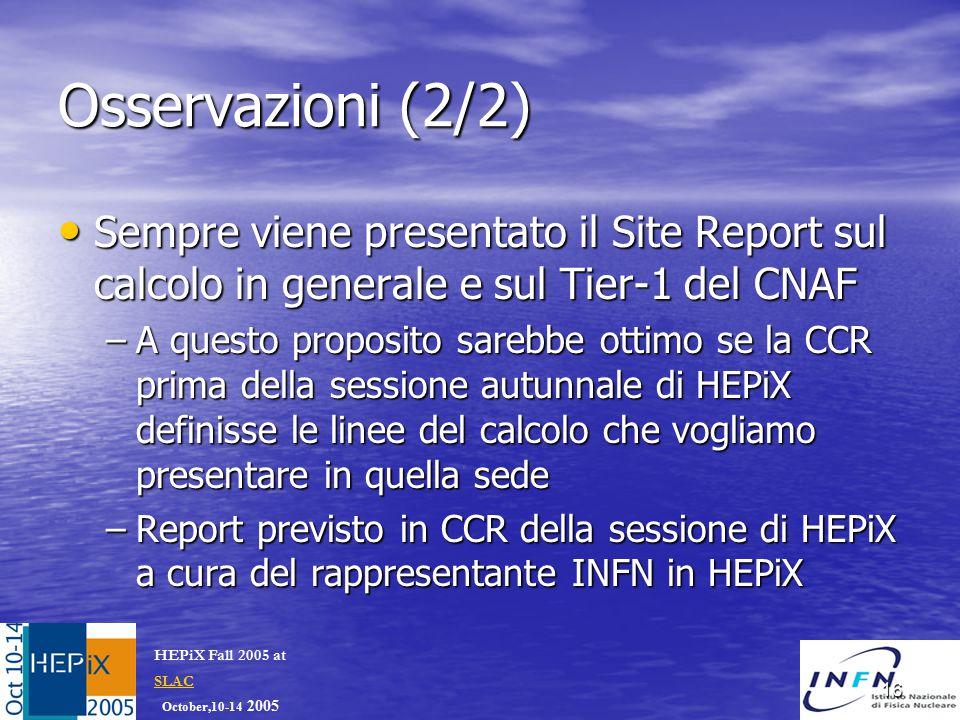 October,10-14 2005 HEPiX Fall 2005 at SLAC SLAC 16 Osservazioni (2/2) Sempre viene presentato il Site Report sul calcolo in generale e sul Tier-1 del CNAF Sempre viene presentato il Site Report sul calcolo in generale e sul Tier-1 del CNAF –A questo proposito sarebbe ottimo se la CCR prima della sessione autunnale di HEPiX definisse le linee del calcolo che vogliamo presentare in quella sede –Report previsto in CCR della sessione di HEPiX a cura del rappresentante INFN in HEPiX