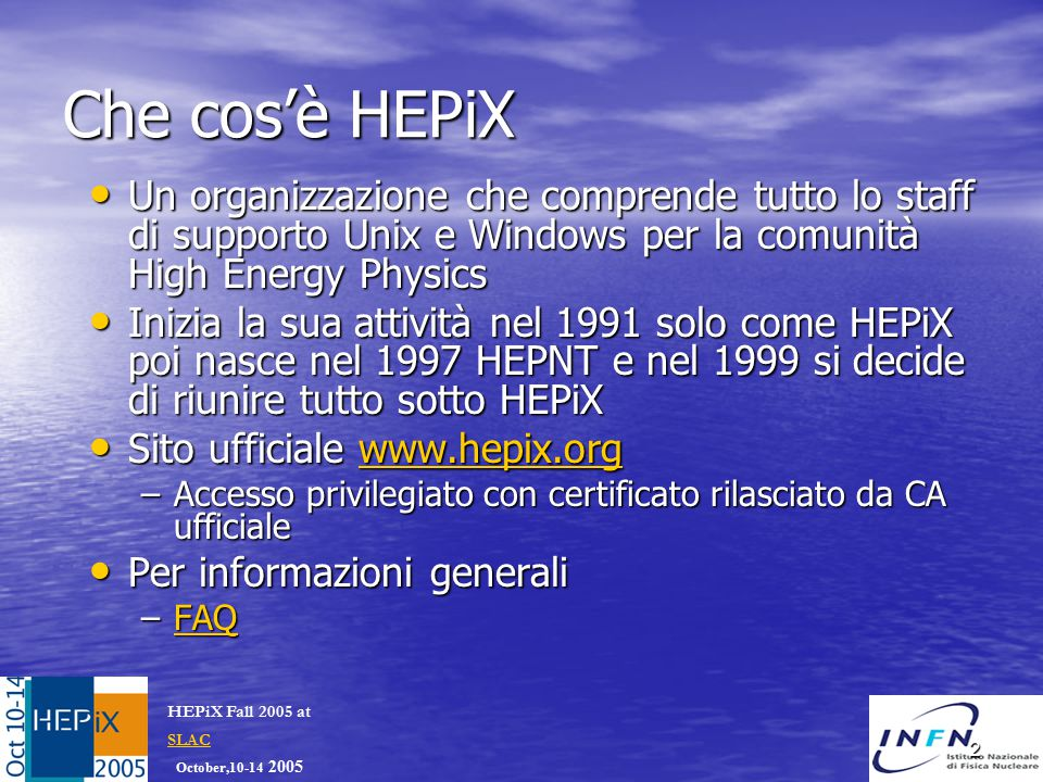 October,10-14 2005 HEPiX Fall 2005 at SLAC SLAC 2 Che cos'è HEPiX Un organizzazione che comprende tutto lo staff di supporto Unix e Windows per la comunità High Energy Physics Un organizzazione che comprende tutto lo staff di supporto Unix e Windows per la comunità High Energy Physics Inizia la sua attività nel 1991 solo come HEPiX poi nasce nel 1997 HEPNT e nel 1999 si decide di riunire tutto sotto HEPiX Inizia la sua attività nel 1991 solo come HEPiX poi nasce nel 1997 HEPNT e nel 1999 si decide di riunire tutto sotto HEPiX Sito ufficiale www.hepix.org Sito ufficiale www.hepix.orgwww.hepix.org –Accesso privilegiato con certificato rilasciato da CA ufficiale Per informazioni generali Per informazioni generali –FAQ FAQ