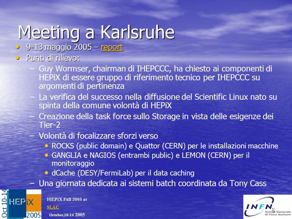 October,10-14 2005 HEPiX Fall 2005 at SLAC SLAC 8 Meeting a Karlsruhe 9-13 maggio 2005 – report 9-13 maggio 2005 – reportreport Punti di rilievo: Punti di rilievo: – –Guy Wormser, chairman di IHEPCCC, ha chiesto ai componenti di HEPiX di essere gruppo di riferimento tecnico per IHEPCCC su argomenti di pertinenza – –La verifica del successo nella diffusione del Scientific Linux nato su spinta della comune volontà di HEPiX – –Creazione della task force sullo Storage in vista delle esigenze dei Tier-2 – –Volontà di focalizzare sforzi verso ROCKS (public domain) e Quattor (CERN) per le installazioni macchine GANGLIA e NAGIOS (entrambi public) e LEMON (CERN) per il monitoraggio dCache (DESY/FermiLab) per il data caching – –Una giornata dedicata ai sistemi batch coordinata da Tony Cass