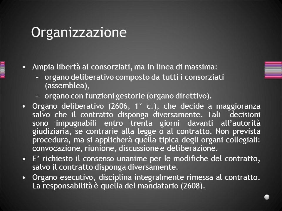 Organizzazione Ampia libertà ai consorziati, ma in linea di massima: –organo deliberativo composto da tutti i consorziati (assemblea), –organo con funzioni gestorie (organo direttivo).