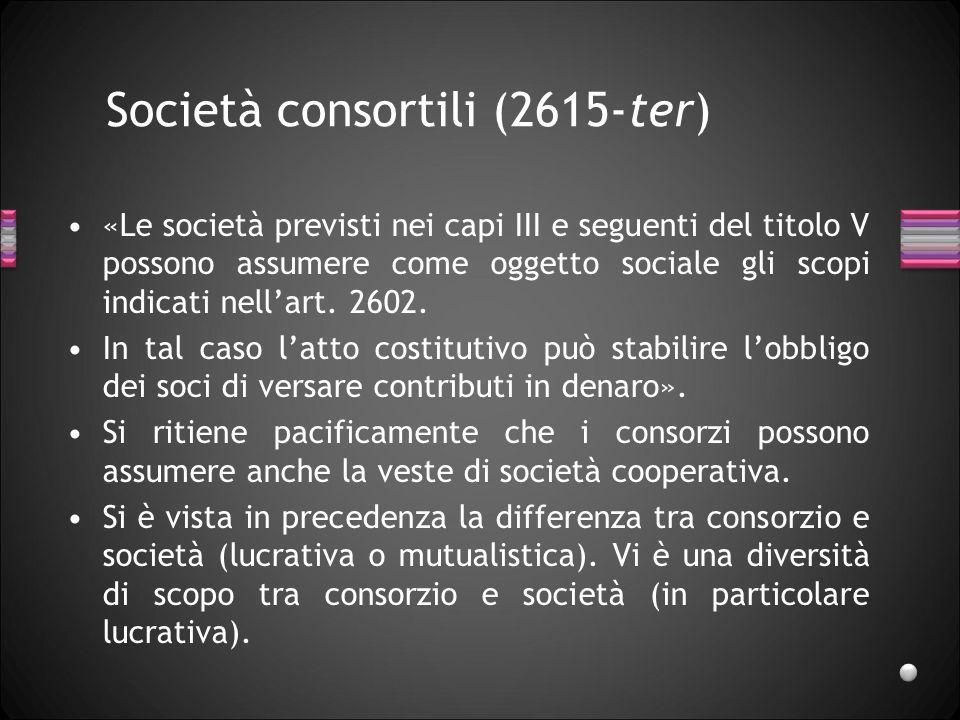 Società consortili (2615-ter) «Le società previsti nei capi III e seguenti del titolo V possono assumere come oggetto sociale gli scopi indicati nell'art.