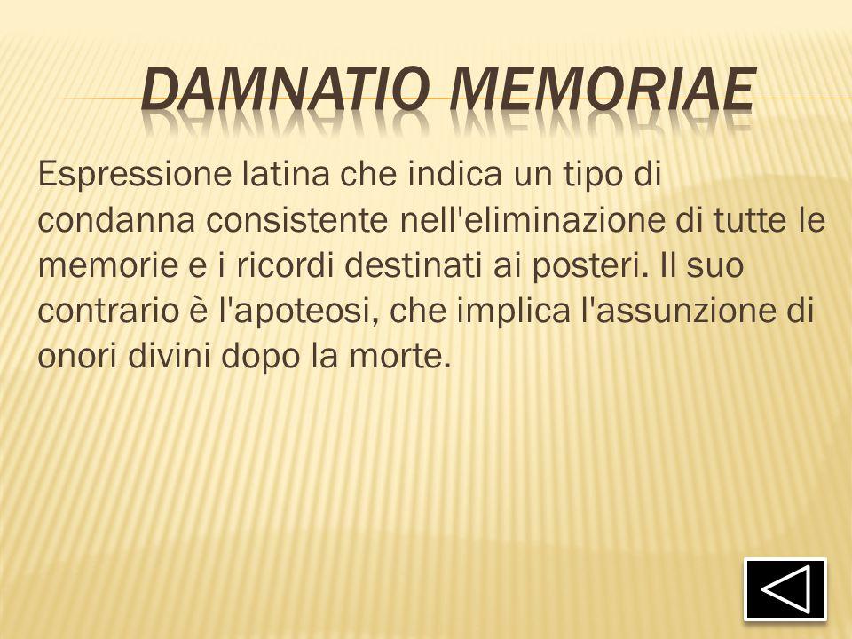 Espressione latina che indica un tipo di condanna consistente nell'eliminazione di tutte le memorie e i ricordi destinati ai posteri. Il suo contrario