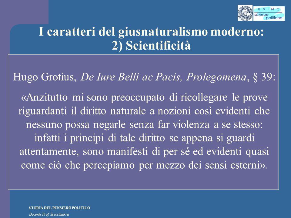 STORIA DEL PENSIERO POLITICO Docente Prof. Scuccimarra I caratteri del giusnaturalismo moderno: 2) Scientificità Hugo Grotius, De Iure Belli ac Pacis,