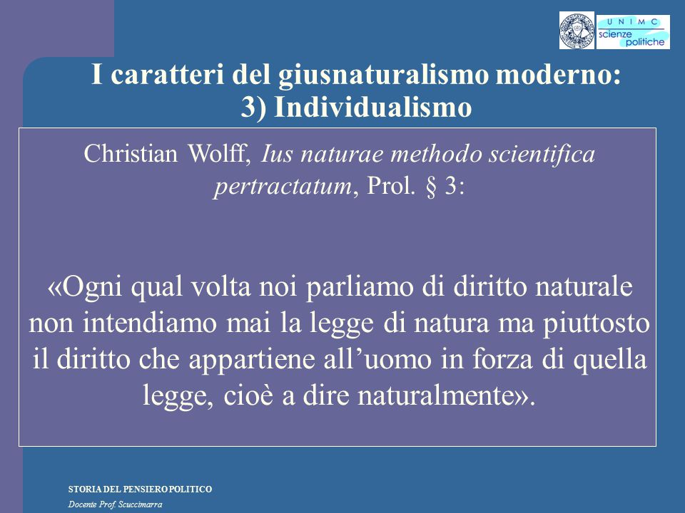 STORIA DEL PENSIERO POLITICO Docente Prof. Scuccimarra I caratteri del giusnaturalismo moderno: 3) Individualismo Christian Wolff, Ius naturae methodo