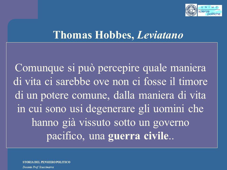 STORIA DEL PENSIERO POLITICO Docente Prof. Scuccimarra Thomas Hobbes, Leviatano Comunque si può percepire quale maniera di vita ci sarebbe ove non ci
