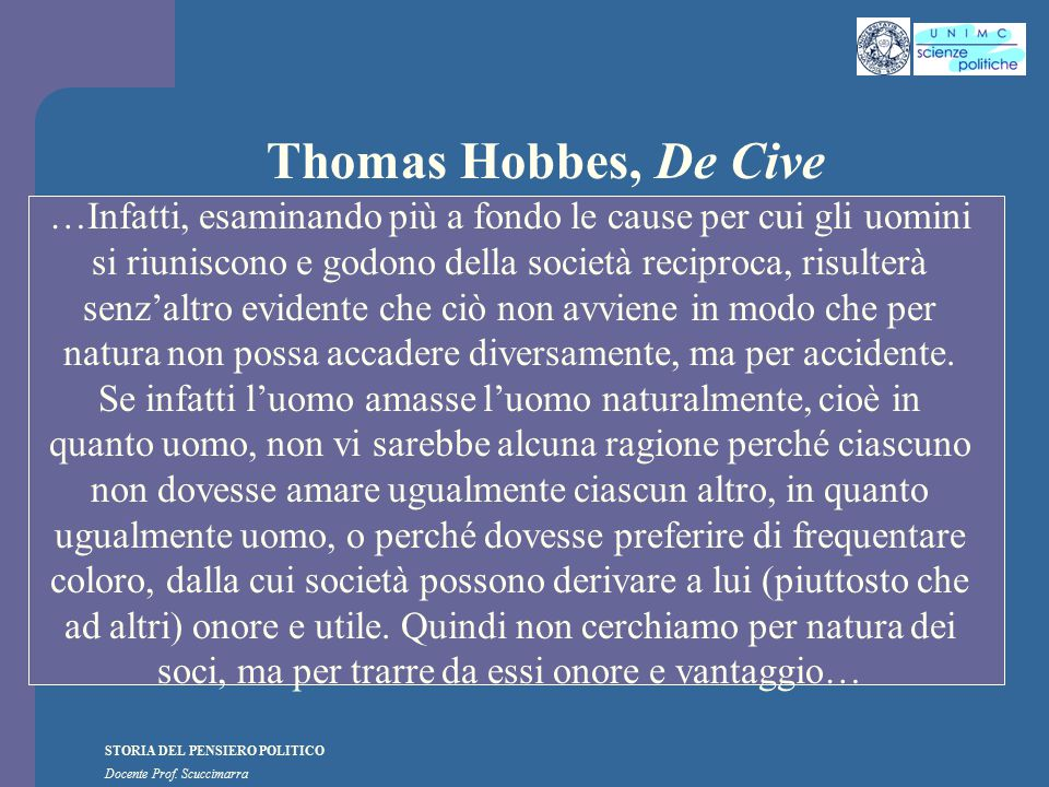 STORIA DEL PENSIERO POLITICO Docente Prof. Scuccimarra Thomas Hobbes, De Cive …Infatti, esaminando più a fondo le cause per cui gli uomini si riunisco