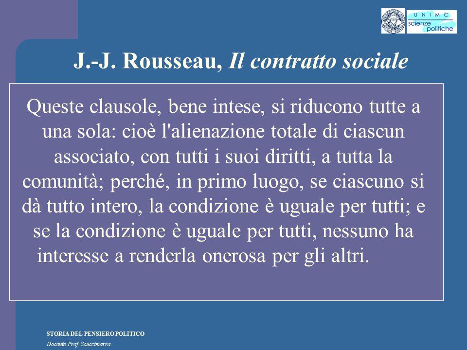 STORIA DEL PENSIERO POLITICO Docente Prof. Scuccimarra J.-J. Rousseau, Il contratto sociale Queste clausole, bene intese, si riducono tutte a una sola
