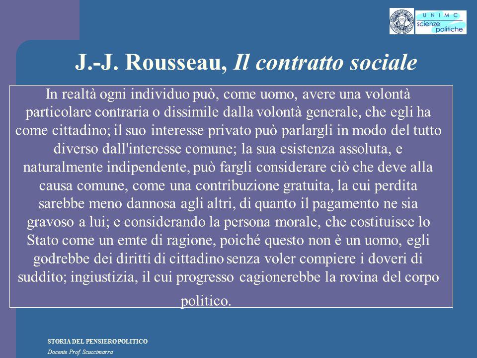 STORIA DEL PENSIERO POLITICO Docente Prof. Scuccimarra J.-J. Rousseau, Il contratto sociale In realtà ogni individuo può, come uomo, avere una volontà