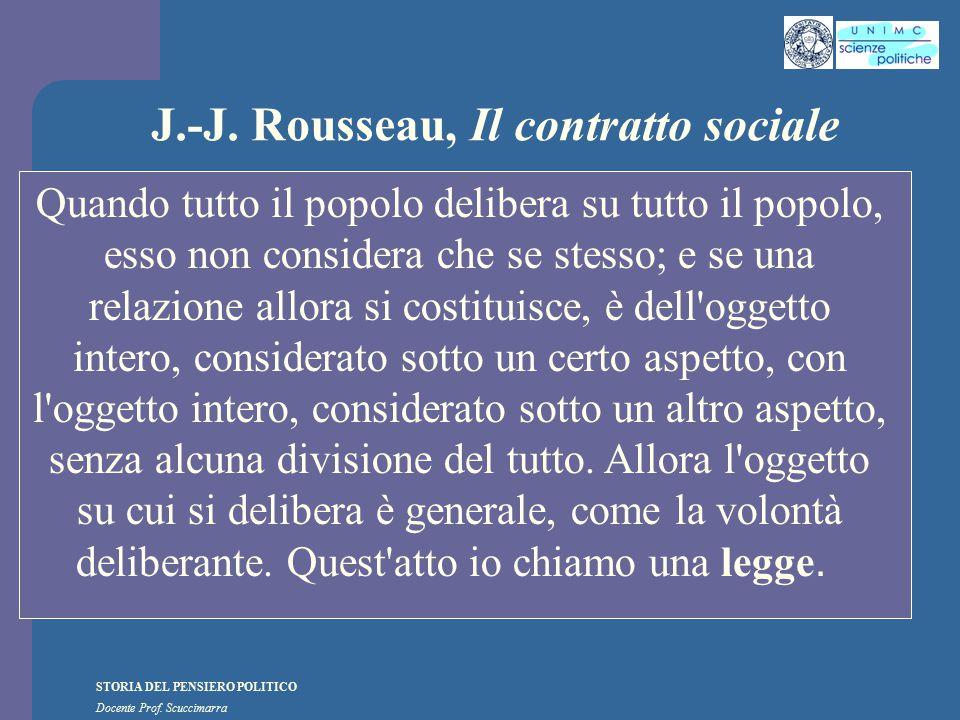 STORIA DEL PENSIERO POLITICO Docente Prof. Scuccimarra J.-J. Rousseau, Il contratto sociale Quando tutto il popolo delibera su tutto il popolo, esso n