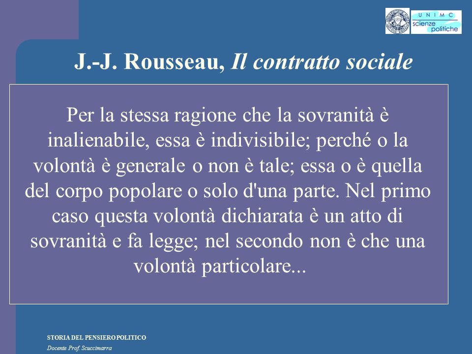 STORIA DEL PENSIERO POLITICO Docente Prof. Scuccimarra J.-J. Rousseau, Il contratto sociale Per la stessa ragione che la sovranità è inalienabile, ess