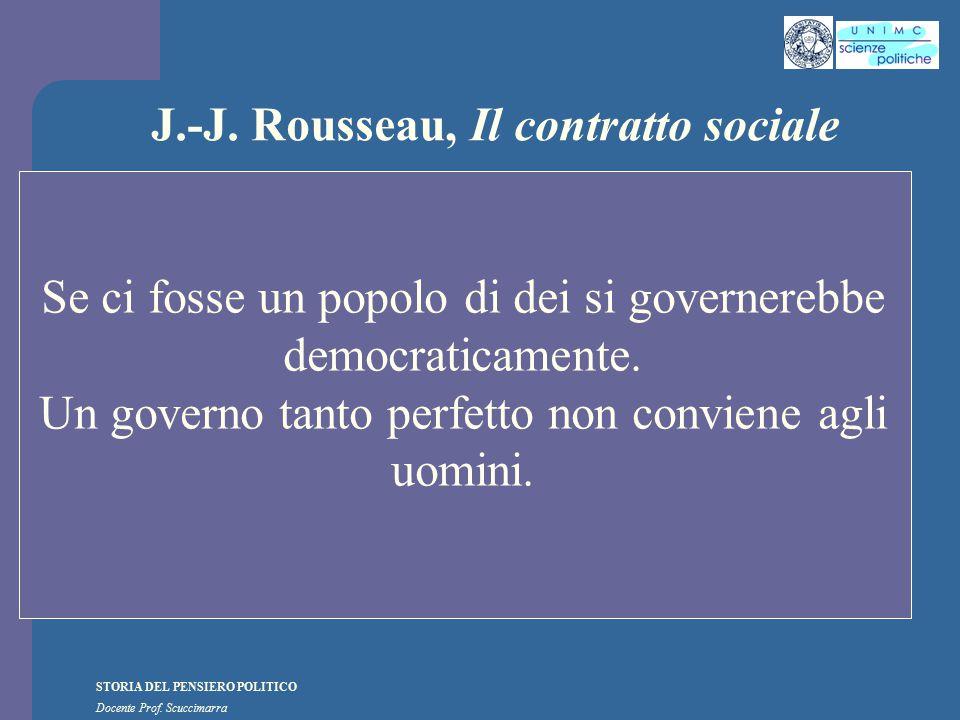 STORIA DEL PENSIERO POLITICO Docente Prof. Scuccimarra J.-J. Rousseau, Il contratto sociale Se ci fosse un popolo di dei si governerebbe democraticame