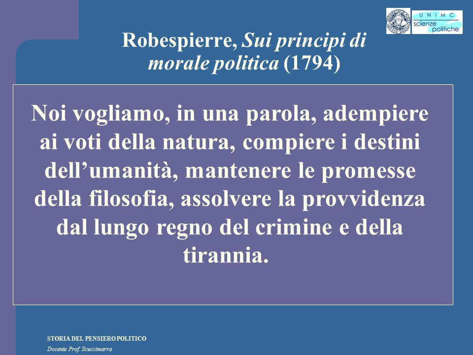 STORIA DEL PENSIERO POLITICO Docente Prof. Scuccimarra Robespierre, Sui principi di morale politica (1794) Noi vogliamo, in una parola, adempiere ai v