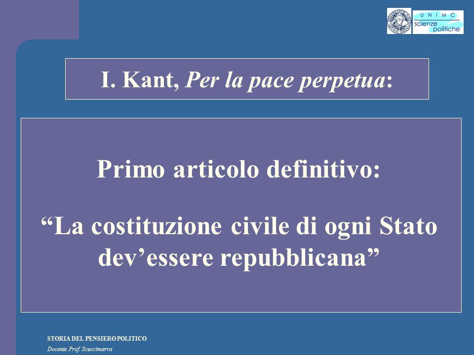 """STORIA DEL PENSIERO POLITICO Docente Prof. Scuccimarra STORIA COSTITUZIONALE I. Kant, Per la pace perpetua: Primo articolo definitivo: """"La costituzion"""
