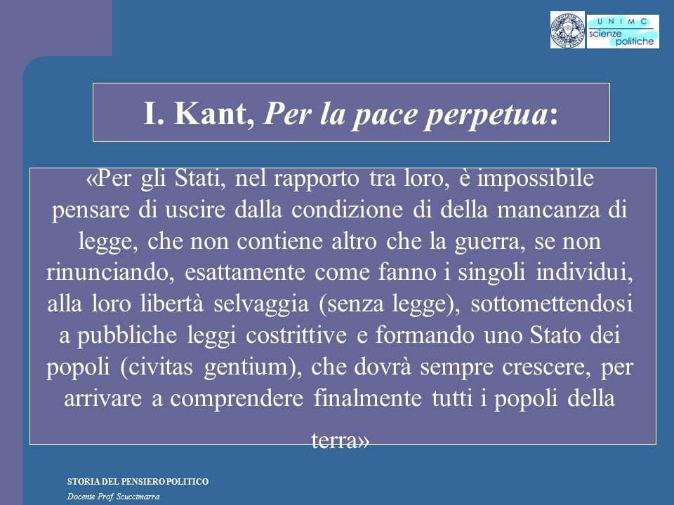 STORIA DEL PENSIERO POLITICO Docente Prof. Scuccimarra STORIA COSTITUZIONALE I. Kant, Per la pace perpetua: «Per gli Stati, nel rapporto tra loro, è i