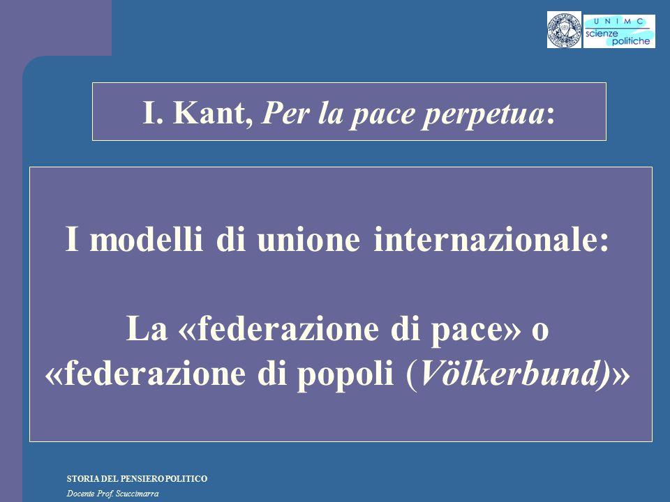 STORIA DEL PENSIERO POLITICO Docente Prof. Scuccimarra STORIA COSTITUZIONALE I. Kant, Per la pace perpetua: I modelli di unione internazionale: La «fe