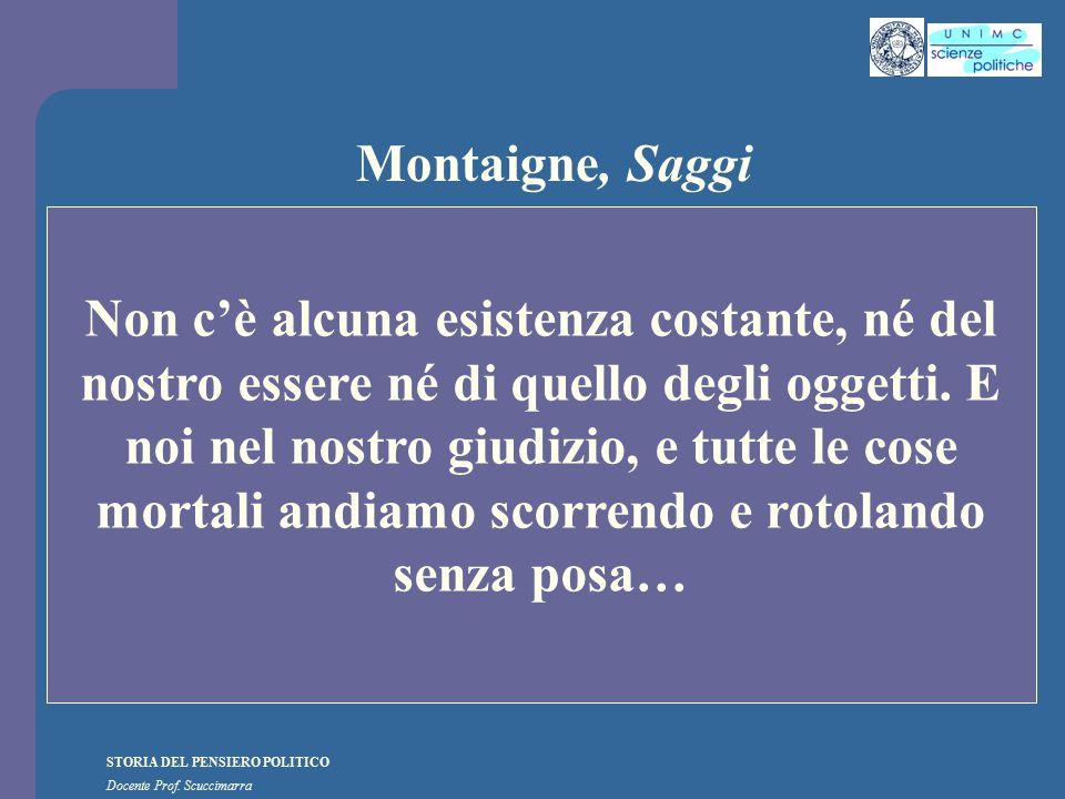 STORIA DEL PENSIERO POLITICO Docente Prof. Scuccimarra Montaigne, Saggi Non c'è alcuna esistenza costante, né del nostro essere né di quello degli ogg
