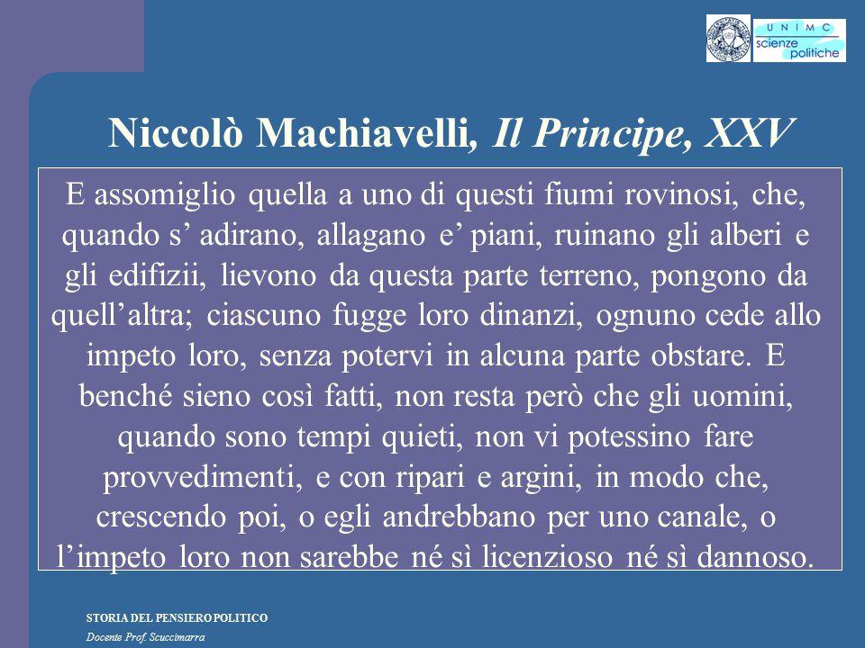 STORIA DEL PENSIERO POLITICO Docente Prof. Scuccimarra Niccolò Machiavelli, Il Principe, XXV E assomiglio quella a uno di questi fiumi rovinosi, che,