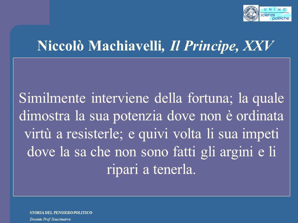 STORIA DEL PENSIERO POLITICO Docente Prof. Scuccimarra Niccolò Machiavelli, Il Principe, XXV Similmente interviene della fortuna; la quale dimostra la