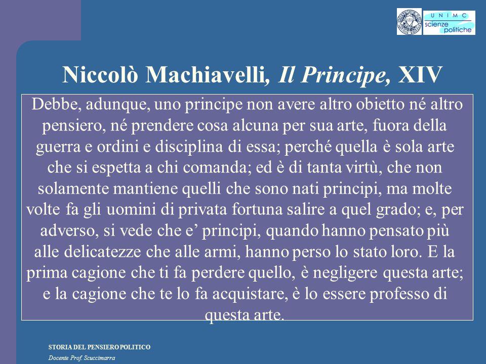 STORIA DEL PENSIERO POLITICO Docente Prof. Scuccimarra Niccolò Machiavelli, Il Principe, XIV Debbe, adunque, uno principe non avere altro obietto né a