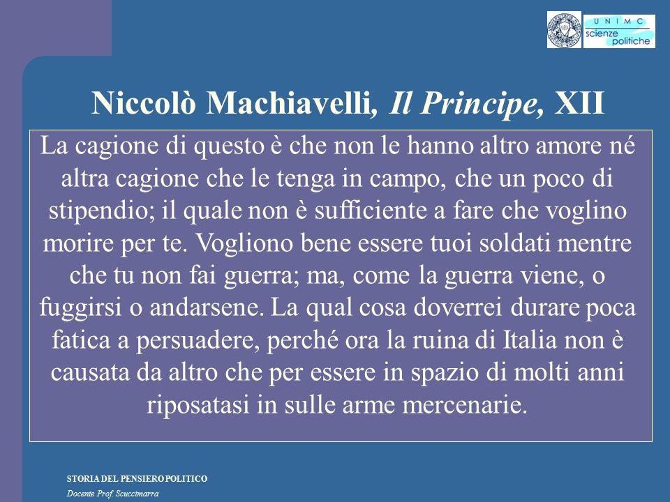 STORIA DEL PENSIERO POLITICO Docente Prof. Scuccimarra Niccolò Machiavelli, Il Principe, XII La cagione di questo è che non le hanno altro amore né al