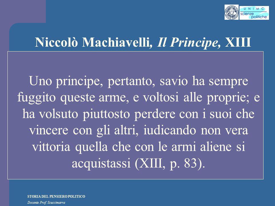 STORIA DEL PENSIERO POLITICO Docente Prof. Scuccimarra Niccolò Machiavelli, Il Principe, XIII Uno principe, pertanto, savio ha sempre fuggito queste a