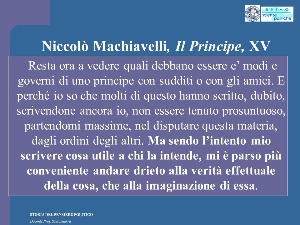 STORIA DEL PENSIERO POLITICO Docente Prof. Scuccimarra Niccolò Machiavelli, Il Principe, XV Resta ora a vedere quali debbano essere e' modi e governi