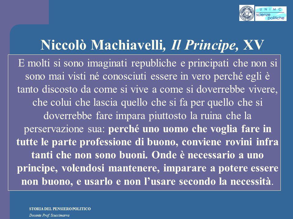 STORIA DEL PENSIERO POLITICO Docente Prof. Scuccimarra Niccolò Machiavelli, Il Principe, XV E molti si sono imaginati republiche e principati che non