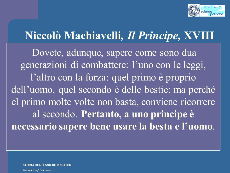 STORIA DEL PENSIERO POLITICO Docente Prof. Scuccimarra Niccolò Machiavelli, Il Principe, XVIII Dovete, adunque, sapere come sono dua generazioni di co