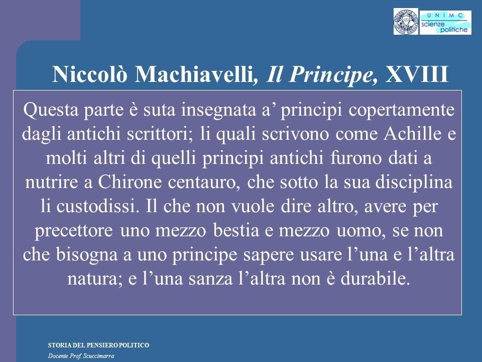 STORIA DEL PENSIERO POLITICO Docente Prof. Scuccimarra Niccolò Machiavelli, Il Principe, XVIII Questa parte è suta insegnata a' principi copertamente
