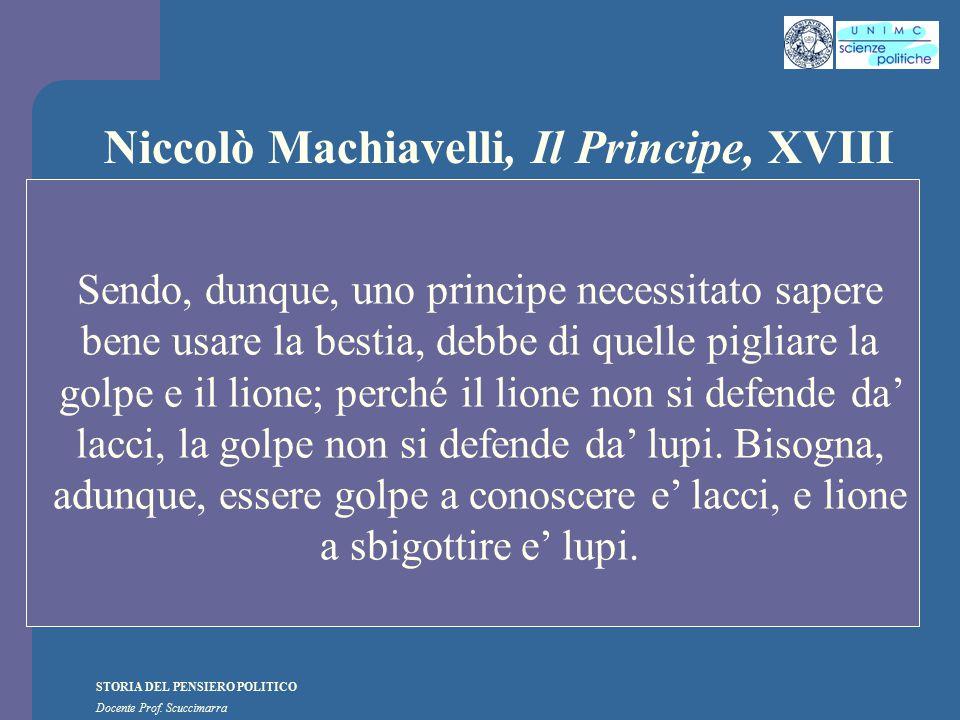 STORIA DEL PENSIERO POLITICO Docente Prof. Scuccimarra Niccolò Machiavelli, Il Principe, XVIII Sendo, dunque, uno principe necessitato sapere bene usa