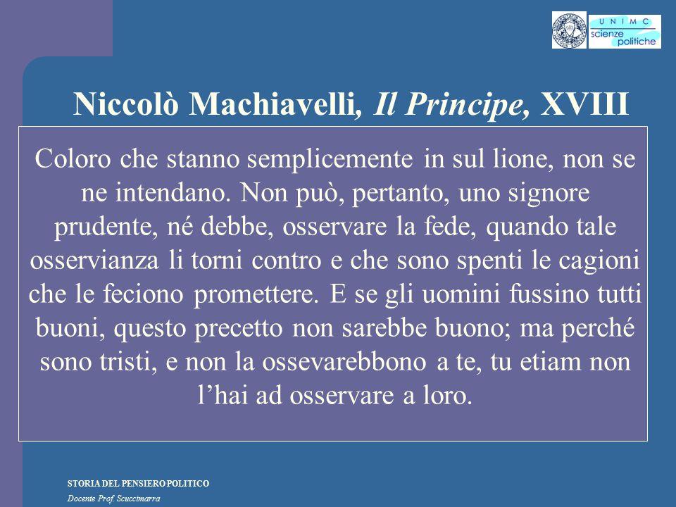 STORIA DEL PENSIERO POLITICO Docente Prof. Scuccimarra Niccolò Machiavelli, Il Principe, XVIII Coloro che stanno semplicemente in sul lione, non se ne