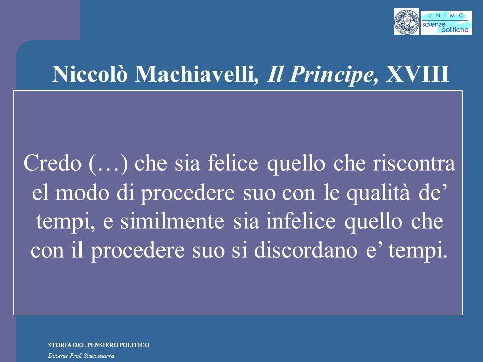 STORIA DEL PENSIERO POLITICO Docente Prof. Scuccimarra Niccolò Machiavelli, Il Principe, XVIII Credo (…) che sia felice quello che riscontra el modo d