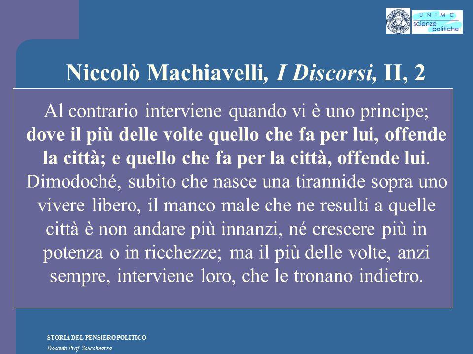 STORIA DEL PENSIERO POLITICO Docente Prof. Scuccimarra Niccolò Machiavelli, I Discorsi, II, 2 Al contrario interviene quando vi è uno principe; dove i