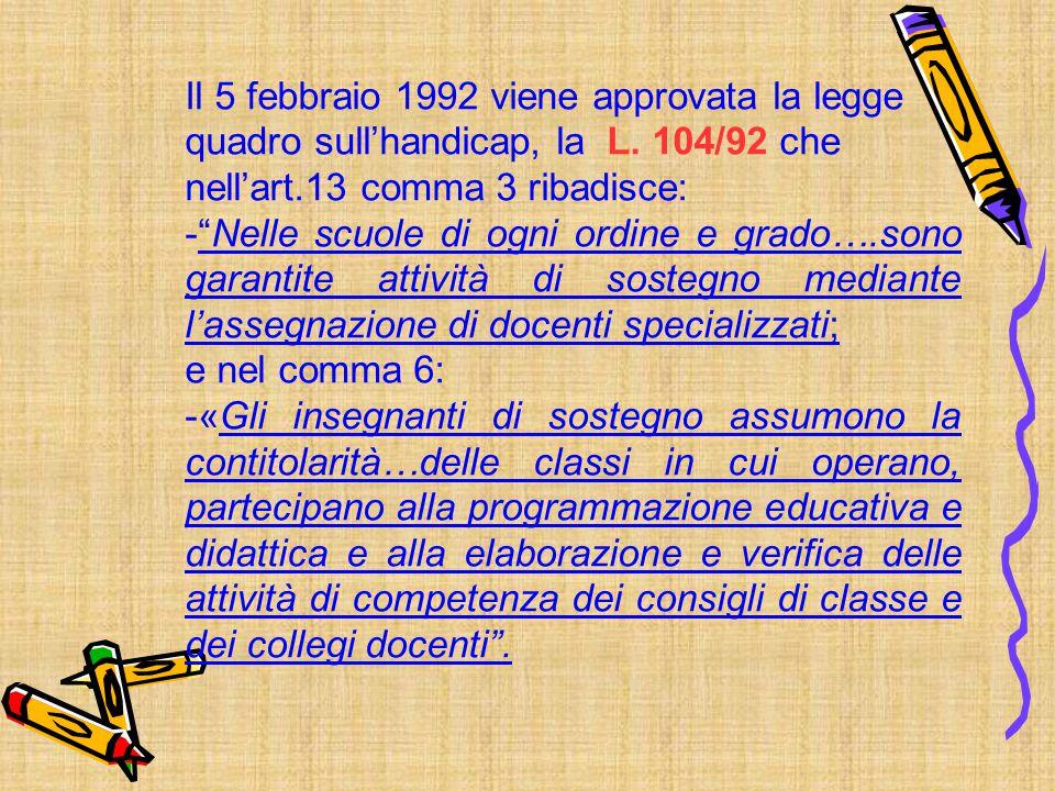 """Il 5 febbraio 1992 viene approvata la legge quadro sull'handicap, la L. 104/92 che nell'art.13 comma 3 ribadisce: -""""Nelle scuole di ogni ordine e grad"""