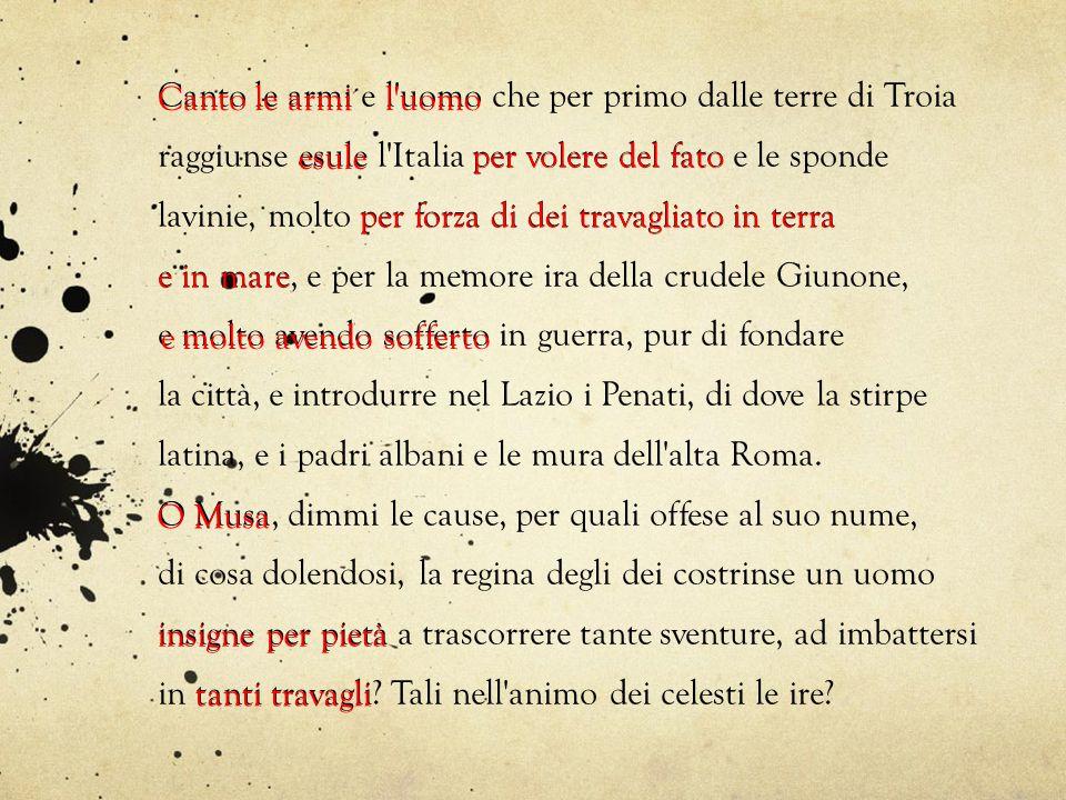 Canto le armi e l'uomo che per primo dalle terre di Troia raggiunse esule l'Italia per volere del fato e le sponde lavinie, molto per forza di dei tra