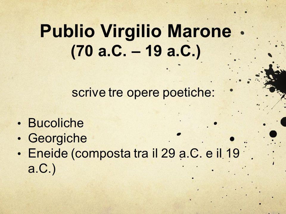 Publio Virgilio Marone (70 a.C. – 19 a.C.) scrive tre opere poetiche: Bucoliche Georgiche Eneide (composta tra il 29 a.C. e il 19 a.C.)