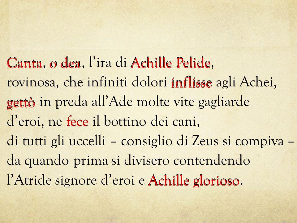 Canta, o dea, l'ira di Achille Pelide, rovinosa, che infiniti dolori inflisse agli Achei, gettò in preda all'Ade molte vite gagliarde d'eroi, ne fece