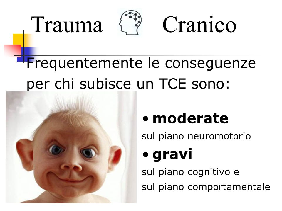 Frequentemente le conseguenze per chi subisce un TCE sono: TraumaCranico moderate sul piano neuromotorio gravi sul piano cognitivo e sul piano comportamentale