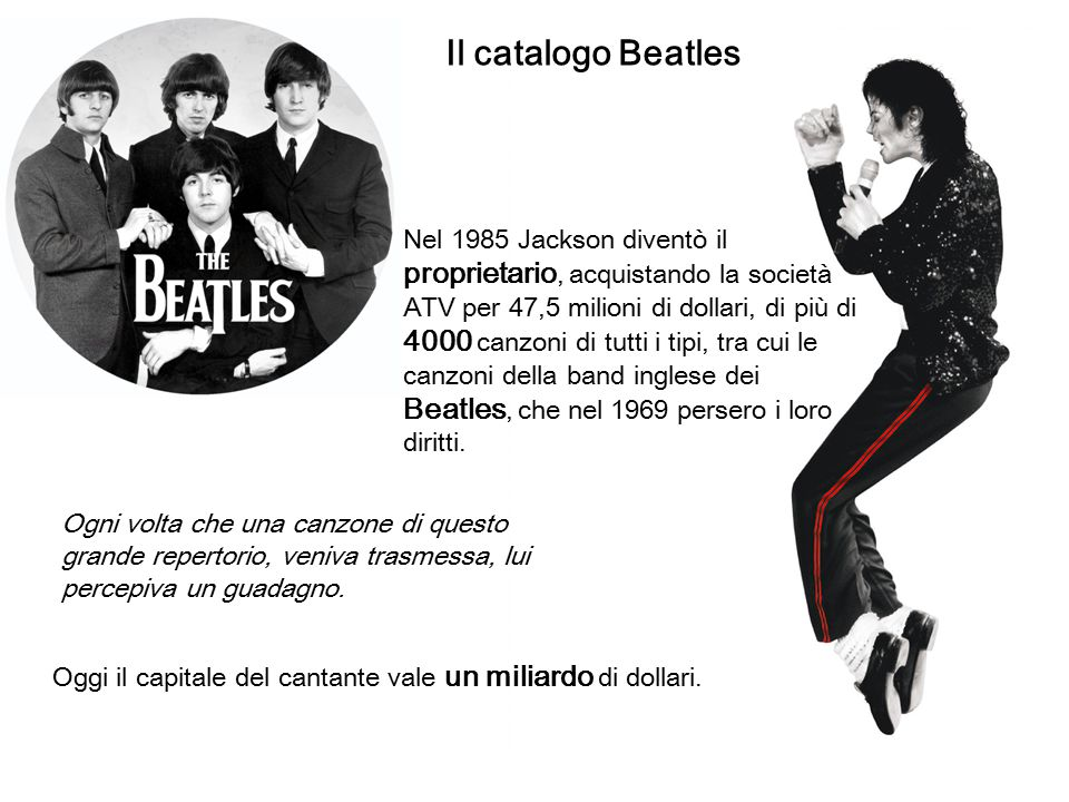 Il catalogo Beatles Nel 1985 Jackson diventò il proprietario, acquistando la società ATV per 47,5 milioni di dollari, di più di 4000 canzoni di tutti