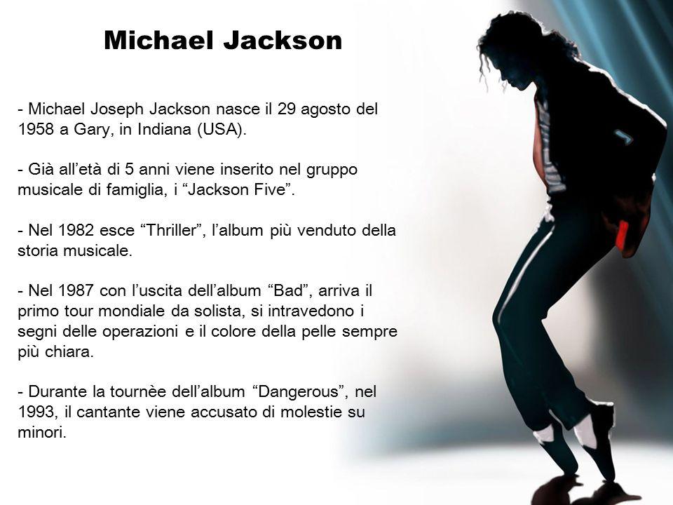 Michael Jackson - Michael Joseph Jackson nasce il 29 agosto del 1958 a Gary, in Indiana (USA). - Già all'età di 5 anni viene inserito nel gruppo music