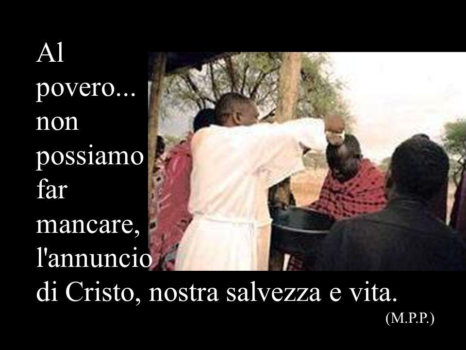 Al povero... non possiamo far mancare, l'annuncio di Cristo, nostra salvezza e vita. (M.P.P.)
