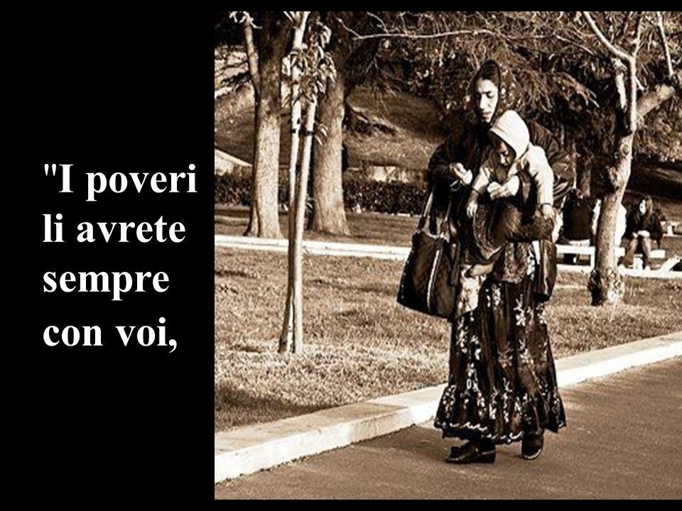 I poveri li avrete sempre con voi,