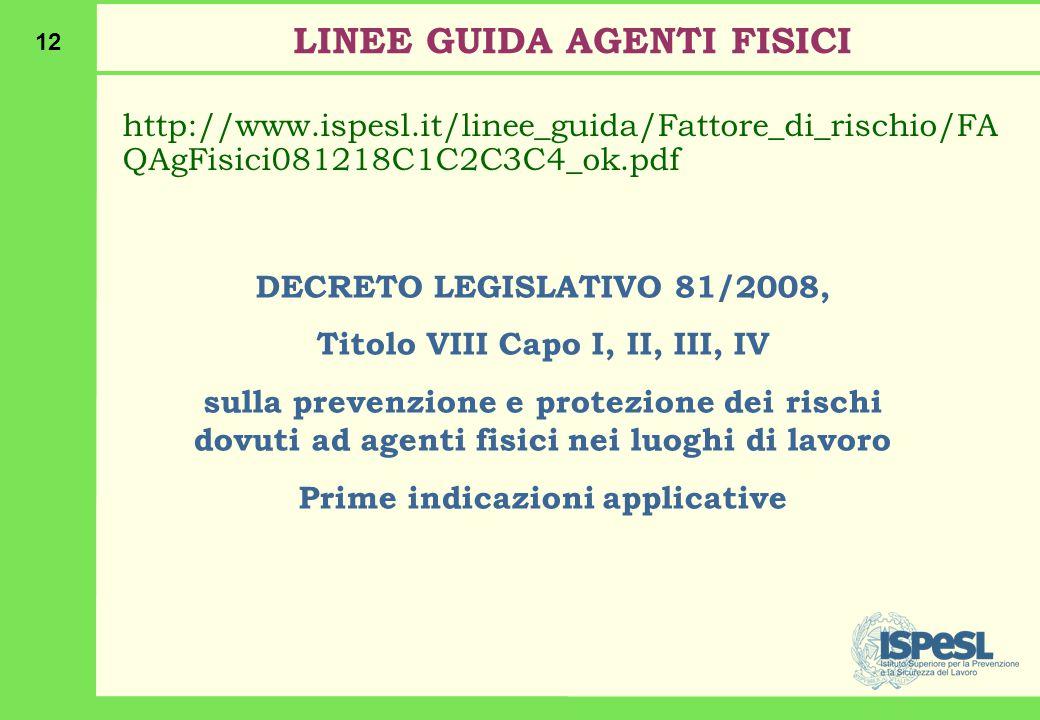 12 LINEE GUIDA AGENTI FISICI http://www.ispesl.it/linee_guida/Fattore_di_rischio/FA QAgFisici081218C1C2C3C4_ok.pdf DECRETO LEGISLATIVO 81/2008, Titolo VIII Capo I, II, III, IV sulla prevenzione e protezione dei rischi dovuti ad agenti fisici nei luoghi di lavoro Prime indicazioni applicative
