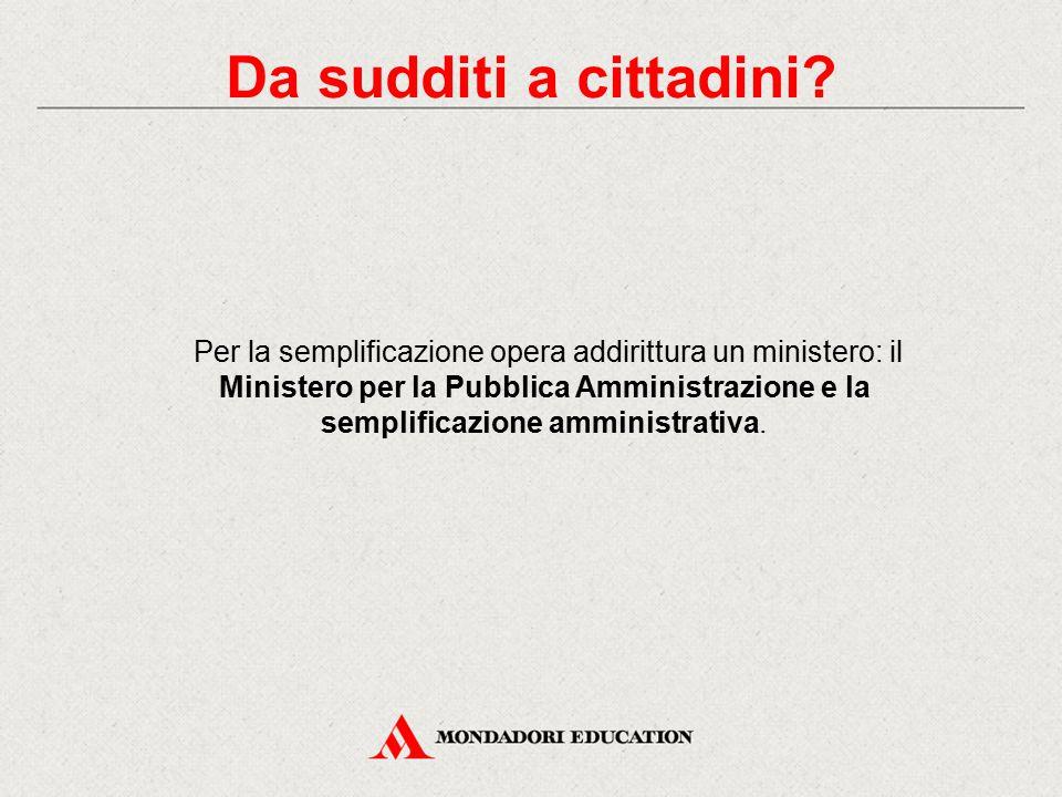 Per la semplificazione opera addirittura un ministero: il Ministero per la Pubblica Amministrazione e la semplificazione amministrativa. Da sudditi a